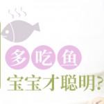 【育网辟谣】吃肉不如吃鱼,多吃鱼宝宝才聪明?